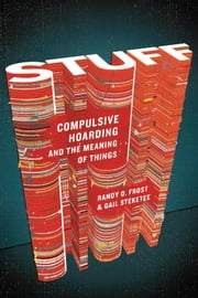 Stuff - Compulsive Hoarding and the Meaning of Things ebook by Prof. Gail Steketee, Ph.D., Prof. Randy Frost,...