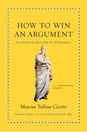 How to Win an Argument - An Ancient Guide to the Art of Persuasion ebook by Marcus Tullius Cicero,James M. May