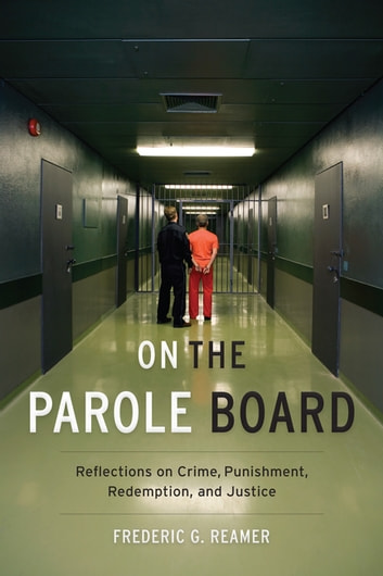 On the Parole Board - Reflections on Crime, Punishment, Redemption, and Justice ebook by Frederic G. Reamer
