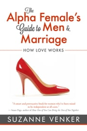 The Alpha Female's Guide to Men and Marriage - How Love Works ebook by Suzanne Venker