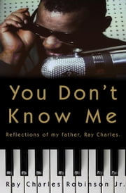 You Don't Know Me - Reflections of My Father, Ray Charles ebook by Ray Charles Robinson, JR.,Mary Jane Ross