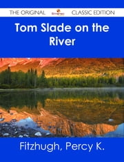 Tom Slade on the River - The Original Classic Edition ebook by Percy K. Fitzhugh