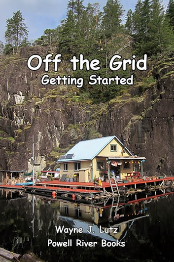 Off the Grid: Getting Started - Coastal British Columbia Stories ebook by Wayne J Lutz