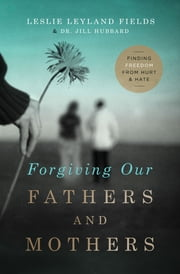 Forgiving Our Fathers and Mothers - Finding Freedom from Hurt and Hate ebook by Dr. Jill Hubbard, Leslie Leyland Fields