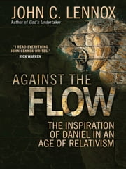 Against the Flow - The inspiration of Daniel in an age of relativism ebook by John C Lennox