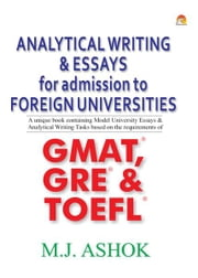 Analytical Writing & Essays for Admission to Foreign Universities - A unique book containing Model University Essays & Analytical Writing Tasks based on the requirements of GMAT, GRE & TOEFL ebook by M.J.ASHOK