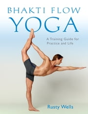 Bhakti Flow Yoga - A Training Guide for Practice and Life ebook by Rusty Wells