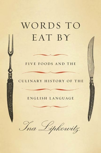 Words to Eat By - Five Foods and the Culinary History of the English Language ebook by Ina Lipkowitz