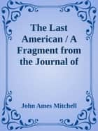 The Last American / A Fragment from the Journal of Khan-li, Prince of Dimph-yoo-chur and Admiral in the Persian Navy ebook by John Ames Mitchell