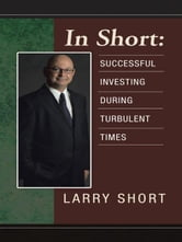 In Short: Successful Investing During Turbulent Times ebook by Larry Short