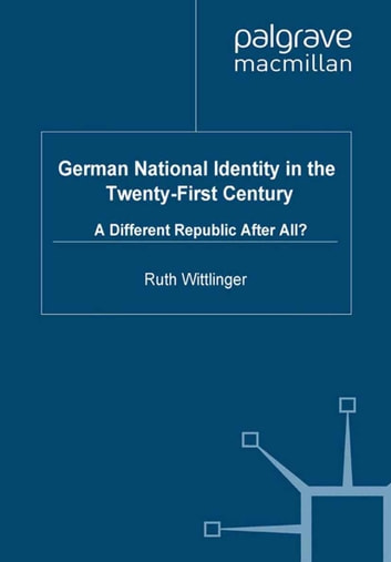 German National Identity in the Twenty-First Century - A Different Republic After All? ebook by R. Wittlinger