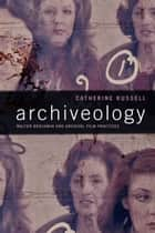 Archiveology - Walter Benjamin and Archival Film Practices ebook by Catherine Russell