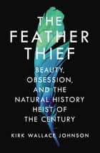 The Feather Thief - Beauty, Obsession, and the Natural History Heist of the Century ebook by Kirk Wallace Johnson