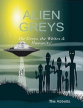 Alien Greys: The Greys, the Whites & Humanity! ebook by The Abbotts