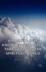 A Road to Self Knowledge and the Threshold of the Spiritual World ebook by Rudolf Steiner