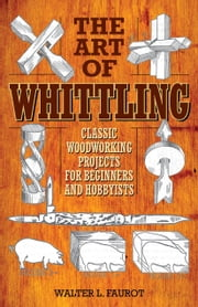 The Art of Whittling - Classic Woodworking Projects for Beginners and Hobbyists ebook by Walter L. Faurot