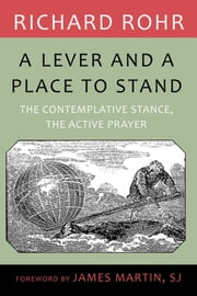 Lever and a Place to Stand, A: The Contemplative Stance, the Active Prayer ebook by Richard Rohr with a foreword by James Martin,SJ