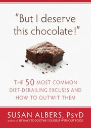 But I Deserve This Chocolate! - The Fifty Most Common Diet-Derailing Excuses and How to Outwit Them ebook by Susan Albers, PsyD