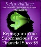 True Wealth - Reprogram Your Subconscious And Achieve Financial Success ebook by Kelly Wallace