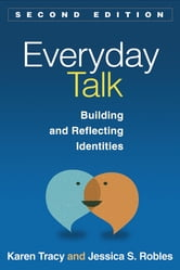 Everyday Talk, Second Edition - Building and Reflecting Identities ebook by Karen Tracy, Phd,Jessica S. Robles
