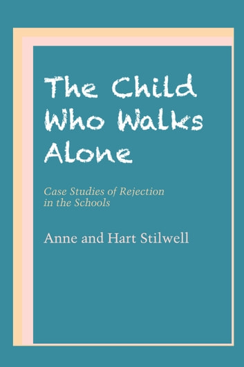 The Child Who Walks Alone - Case Studies of Rejection in the Schools ebook by Anne Stilwell,Hart Stilwell