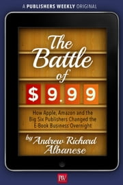The Battle of $9.99: How Apple, Amazon, and the Big Six Publishers Changed the E-Book Business Overnight ebook by Andrew Richard Albanese