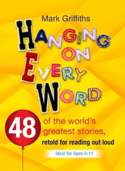 Hanging on every Word - 48 of the world's greatest stories, retold for reading aloud ebook by Mark Griffiths