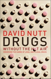 Drugs Without the Hot Air - Minimising the Harms of Legal and Illegal Drugs ebook by David Nutt