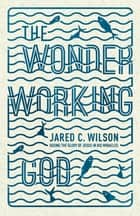 The Wonder-Working God - Seeing the Glory of Jesus in His Miracles ebook by Jared C. Wilson
