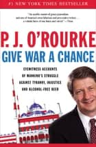Give War a Chance - Eyewitness Accounts of Mankind's Struggle Against Tyranny, Injustice, and Alcohol-Free Beer ebook by P.  J. O'Rourke