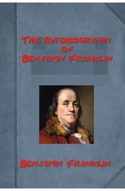 The Autobiography of Benjamin Franklin (Illustrated) ebook by Benjamin Franklin