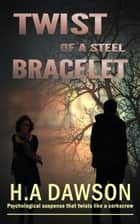 Twist of a Steel Bracelet - Psychological suspense that twists like a corkscrew eBook by H.A Dawson