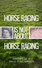HORSE RACING IS NOT ABOUT HORSE RACING - ANATOMY OF A SMALL TIME GAMBLER ebook by Norton Howells