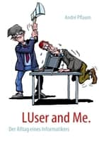 LUser and Me. - Der Alltag eines Informatikers ebook by André Pflaum