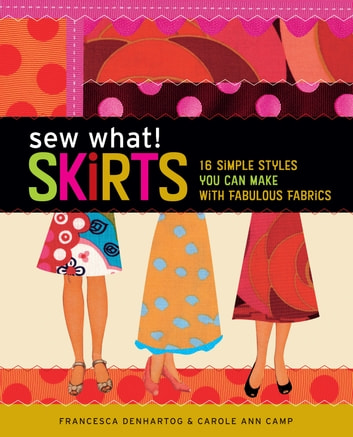 Sew What! Skirts - 16 Simple Styles You Can Make with Fabulous Fabrics ebook by Francesca DenHartog