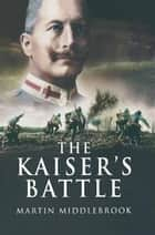 The Kaiser's Battle ebook by Martin Middlebrook