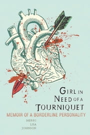 Girl in Need of a Tourniquet - Memoir of a Borderline Personality 電子書 by Merri Lisa Johnson