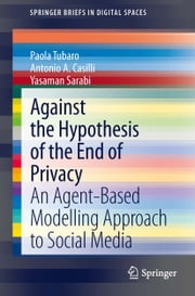 Against the Hypothesis of the End of Privacy - An Agent-Based Modelling Approach to Social Media ebook by Paola Tubaro, Antonio A Casilli, Yasaman Sarabi