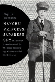 Manchu Princess, Japanese Spy - The Story of Kawashima Yoshiko, the Cross-Dressing Spy Who Commanded Her Own Army ebook by Phyllis Birnbaum