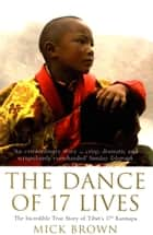 The Dance of 17 Lives - The Incredible True Story of Tibet's 17th Karmapa eBook by Mick Brown