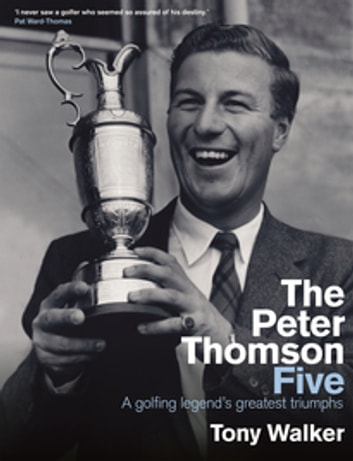 The Peter Thomson Five - A golfing legend's greatest triumphs ebook by Tony Walker