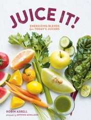 Juice It! - Energizing Blends for Today's Juicers ebook by Robin Asbell,Antonis Achilleos