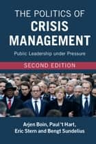 The Politics of Crisis Management - Public Leadership under Pressure ebook by Arjen Boin, Paul 't Hart, Eric Stern,...
