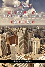 A Message to Black America - Motivating Young, Inner-City Black Men to Excellence ebook by James  A Hudson