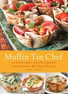 Muffin Tin Chef - 101 Savory Snacks, Adorable Appetizers, Enticing Entrees and Delicious Desserts ebook by Matt Kadey