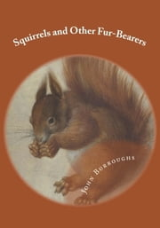 Squirrels and Other Fur-Bearers (Illustrated) ebook by John Burroughs