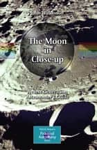 The Moon in Close-up - A Next Generation Astronomer's Guide ebook by John Wilkinson