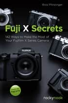 Fuji X Secrets - 142 Ways to Make the Most of Your Fujifilm X Series Camera ebook by Rico Pfirstinger