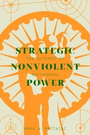 Strategic Nonviolent Power - The Science of Satyagraha ebook by Mark Mattaini