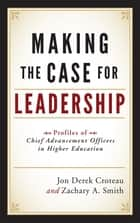 Making the Case for Leadership - Profiles of Chief Advancement Officers in Higher Education ebook by Jon Derek Croteau, Zachary A. Smith, Peter A. Hayashida